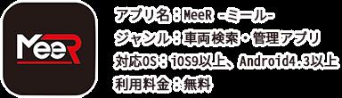 アプリ名:MeeR -ミール- ジャンル:車両検索・管理アプリ 対応OS:iOS9以上、Android4.3以上 利用料金:無料